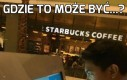 Jak myślicie, gdzie jest Starbucks?
