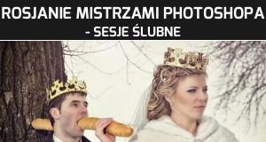 Rosjanie mistrzami Photoshopa - sesje ślubne