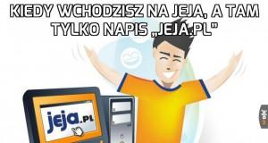 """Kiedy wchodzisz na Jeja, a tam tylko napis """"Jeja.pl"""""""