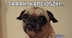 Taaak, kapcioszki...
