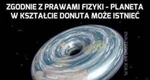 Zgodnie z prawami fizyki - planeta w kształcie donuta może istnieć