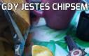 Gdy jesteś chipsem