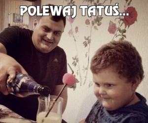 Polewaj tatuś...