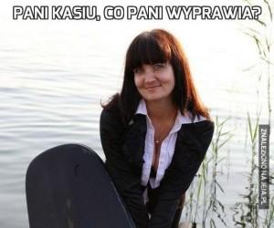 Pani Kasiu, co pani wyprawia?