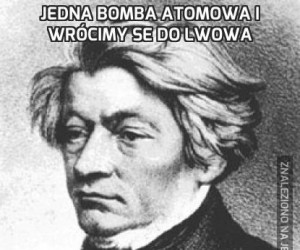 Jedna bomba atomowa i wrócimy se do Lwowa
