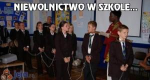 Niewolnictwo w szkole...