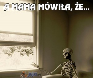 A mama mówiła, że...