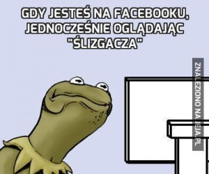 """Gdy jesteś na facebooku, jednocześnie oglądając """"ślizgacza"""""""