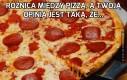 Różnica między pizzą, a Twoją opinią...