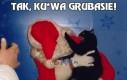 Tak, ku*wa grubasie!