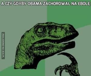 A czy gdyby Obama zachorował na Ebolę