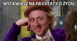 Wstawiasz na FB cytaty o życiu
