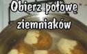 Obierz połowę ziemniaków...