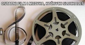 Ostatni film i muzyka, których słuchałeś