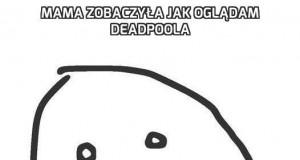 Mama zobaczyła jak oglądam Deadpoola