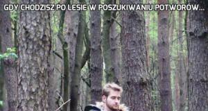 Gdy chodzisz po lesie w poszukiwaniu potworów...