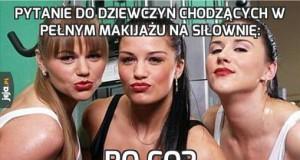 Pytanie do dziewczyn chodzących w pełnym makijażu na siłownię: