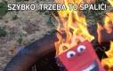 Szybko, trzeba to spalić!