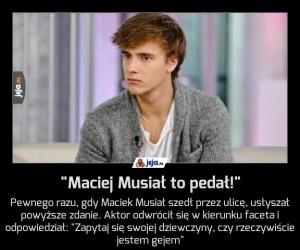 """""""Maciej Musiał to pedał!"""""""