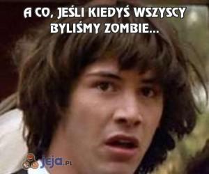 A co, jeśli kiedyś wszyscy byliśmy zombie...