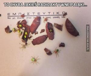 To chyba jakieś radioaktywne pająki...