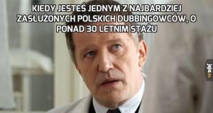 Kiedy jesteś jednym z najbardziej zasłużonych polskich dubbingowców, o ponad 30 letnim stażu