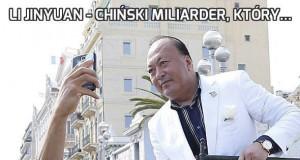 Li Jinyuan - chiński miliarder, który...