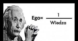 """""""Im większa wiedza, tym mniejsze ego. Im mniejsza wiedza, tym większe ego"""""""
