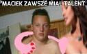 Maciek zawsze miał talent