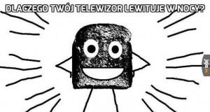 Dlaczego Twój telewizor lewituje w nocy?