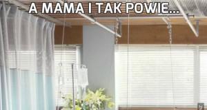 A mama i tak powie...