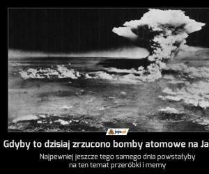 Gdyby to dzisiaj zrzucono bomby atomowe na Japonię