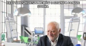 Kiedy śmieszkujesz z memów o dziwnym panu ze stocka