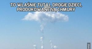 To właśnie tutaj, drogie dzieci, produkowane są chmury